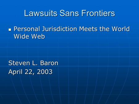 Lawsuits Sans Frontiers Personal Jurisdiction Meets the World Wide Web Personal Jurisdiction Meets the World Wide Web Steven L. Baron April 22, 2003.