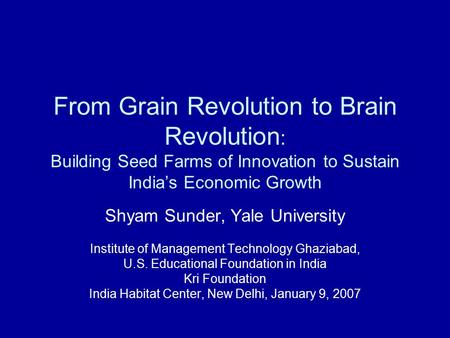 From Grain Revolution to Brain Revolution : Building Seed Farms of Innovation to Sustain India's Economic Growth Shyam Sunder, Yale University Institute.