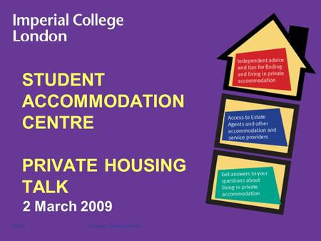 © Imperial College LondonPage 1 STUDENT ACCOMMODATION CENTRE PRIVATE HOUSING TALK 2 March 2009.