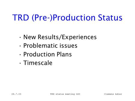 24.7.03TRD status meeting GSI Clemens Adler TRD (Pre-)Production Status New Results/Experiences Problematic issues Production Plans Timescale.