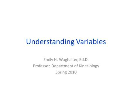 Understanding Variables Emily H. Wughalter, Ed.D. Professor, Department of Kinesiology Spring 2010.
