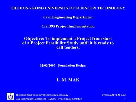 Presented by L.M. Mak 1 The Hong Kong University of Science & Technology Civil Engineering Department – Civl 395 – Project Implementation THE HONG KONG.