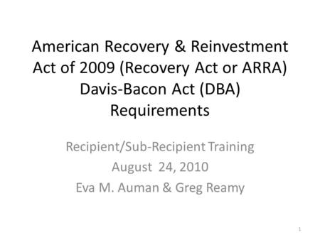 American Recovery & Reinvestment Act of 2009 (Recovery Act or ARRA) Davis-Bacon Act (DBA) Requirements Recipient/Sub-Recipient Training August 24, 2010.