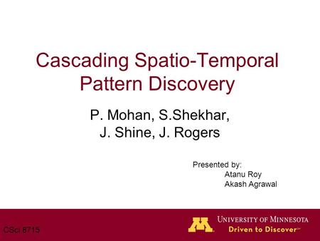 Cascading Spatio-Temporal Pattern Discovery P. Mohan, S.Shekhar, J. Shine, J. Rogers CSci 8715 Presented by: Atanu Roy Akash Agrawal.