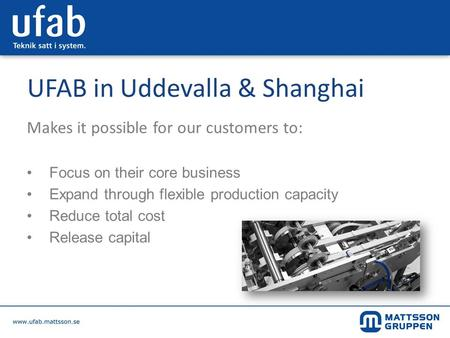 UFAB in Uddevalla & Shanghai Makes it possible for our customers to: Focus on their core business Expand through flexible production capacity Reduce total.