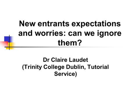New entrants expectations and worries: can we ignore them? Dr Claire Laudet (Trinity College Dublin, Tutorial Service)