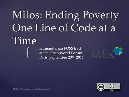 { Mifos: Ending Poverty One <strong>Line</strong> of Code at a Time Paris; September 23 rd, 2011 Humanitarian FOSS track at the <strong>Open</strong> World Forum Paris; September 23 rd,