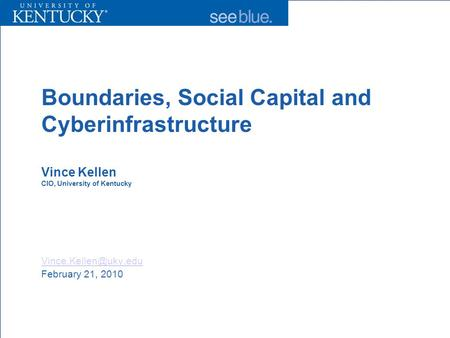 Boundaries, Social Capital and Cyberinfrastructure Vince Kellen CIO, University of Kentucky February 21, 2010.