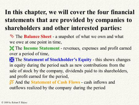 © 1999 by Robert F. Halsey In this chapter, we will cover the four financial statements that are provided by companies to shareholders and other interested.