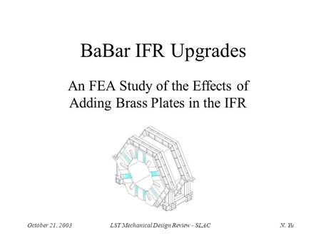 October 21, 2003LST Mechanical Design Review - SLACN. Yu BaBar IFR Upgrades An FEA Study of the Effects of Adding Brass Plates in the IFR.