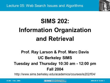 2004.09.14 SLIDE 1IS 202 – FALL 2004 Lecture 05: Web Search Issues and Algorithms Prof. Ray Larson & Prof. Marc Davis UC Berkeley SIMS Tuesday and Thursday.