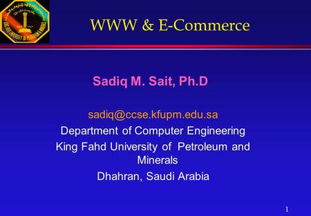 1 WWW & E-Commerce Sadiq M. Sait, Ph.D Department <strong>of</strong> <strong>Computer</strong> Engineering King Fahd University <strong>of</strong> Petroleum and Minerals Dhahran,