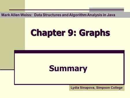 Chapter 9: Graphs Summary Mark Allen Weiss: Data Structures and Algorithm Analysis in Java Lydia Sinapova, Simpson College.