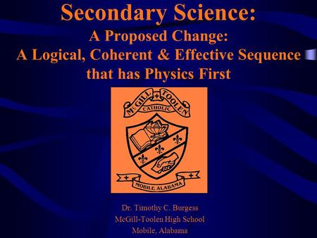 Secondary Science: A Proposed Change: A Logical, Coherent & Effective Sequence that has Physics First Dr. Timothy C. Burgess McGill-Toolen High School.
