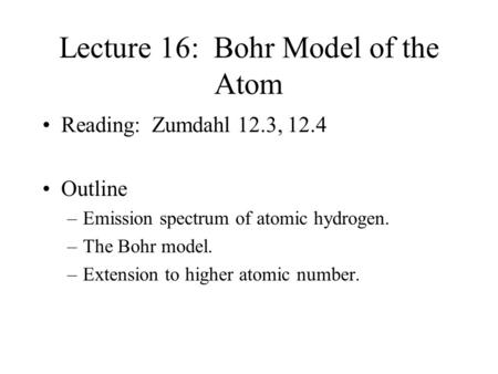 Lecture 16: Bohr Model of the Atom Reading: Zumdahl 12.3, 12.4 Outline –Emission spectrum of atomic hydrogen. –The Bohr model. –Extension to higher atomic.