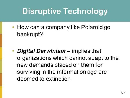 13-1 Disruptive Technology How can a company like Polaroid go bankrupt? Digital Darwinism – implies that organizations which cannot adapt to the new demands.