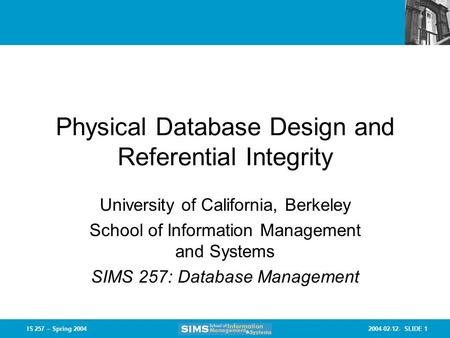 2004-02-12- SLIDE 1IS 257 – Spring 2004 Physical Database Design and Referential Integrity University of California, Berkeley School of Information Management.