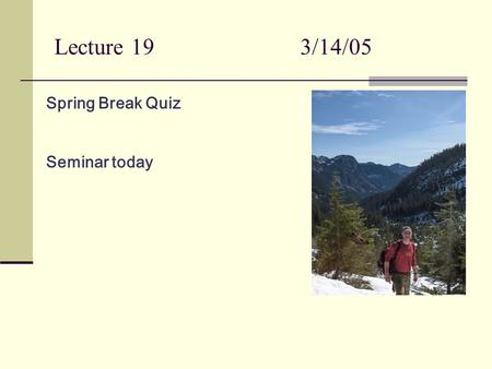Lecture 193/14/05 Spring Break Quiz Seminar today.