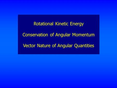 Rotational Kinetic Energy Conservation of Angular Momentum Vector Nature of Angular Quantities.