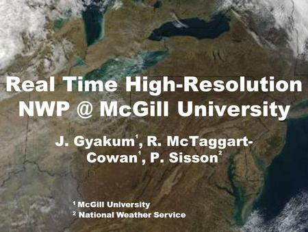 Real Time High-Resolution McGill University J. Gyakum 1, R. McTaggart- Cowan 1, P. Sisson 2 1 McGill University 2 National Weather Service.