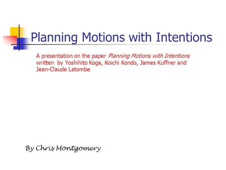 Planning Motions with Intentions By Chris Montgomery A presentation on the paper Planning Motions with Intentions written by Yoshihito Koga, Koichi Kondo,