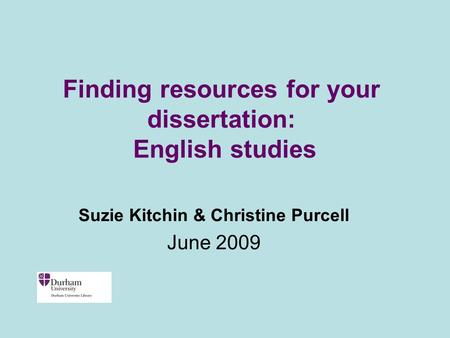 Finding resources for your dissertation: English studies Suzie Kitchin & Christine Purcell June 2009.