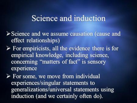 Science and induction  Science and we assume causation (cause and effect relationships)  For empiricists, all the evidence there is for empirical knowledge,