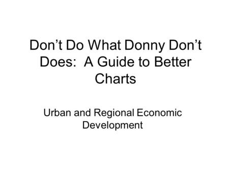 Don't Do What Donny Don't Does: A Guide to Better Charts Urban and Regional Economic Development.