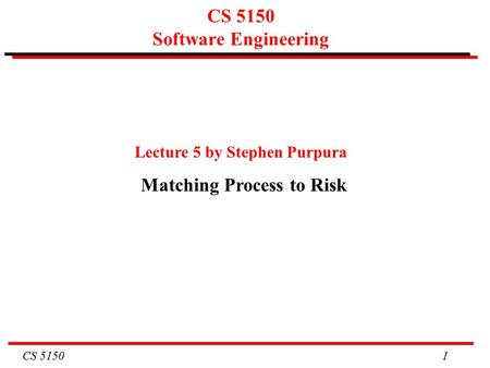 CS 5150 1 CS 5150 Software Engineering Lecture 5 by Stephen Purpura Matching Process to Risk.