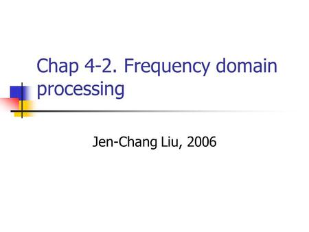 Chap 4-2. Frequency domain processing Jen-Chang Liu, 2006.
