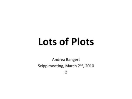 Lots of Plots Andrea Bangert Scipp meeting, March 2 nd, 2010.