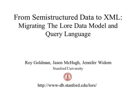 From Semistructured Data to XML: Migrating The Lore Data Model and Query Language Roy Goldman, Jason McHugh, Jennifer Widom Stanford University