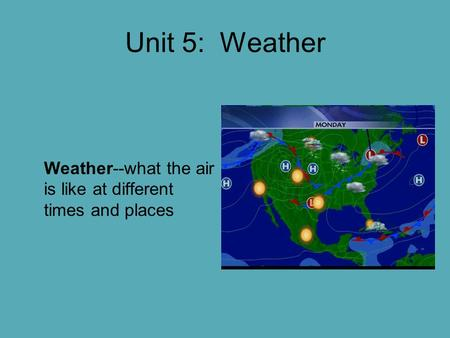 Unit 5: Weather Weather--what the air is like at different times and places.