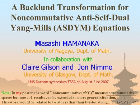 A Backlund Transformation for Noncommutative Anti-Self-Dual Yang-Mills (ASDYM) Equations Masashi HAMANAKA University of Nagoya, Dept. of Math. LMS Durham.