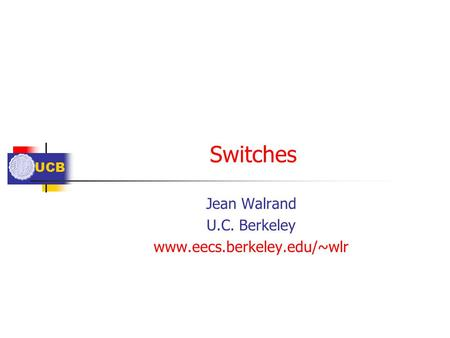UCB Switches Jean Walrand U.C. Berkeley www.eecs.berkeley.edu/~wlr.