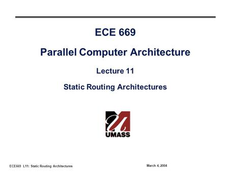 ECE669 L11: Static Routing Architectures March 4, 2004 ECE 669 Parallel Computer Architecture Lecture 11 Static Routing Architectures.