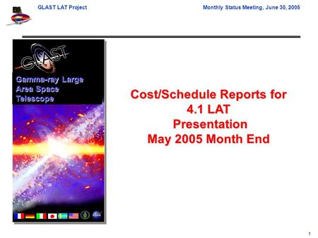 GLAST LAT ProjectMonthly Status Meeting, June 30, 2005 1 Cost/Schedule Reports for 4.1 LAT Presentation Presentation May 2005 Month End Gamma-ray Large.