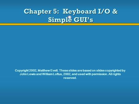 Chapter 5: Keyboard I/O & Simple GUI's Copyright 2002, Matthew Evett. These slides are based on slides copyrighted by John Lewis and William Loftus, 2002,