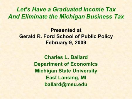 Let's Have a Graduated Income Tax And Eliminate the Michigan Business Tax Presented at Gerald R. Ford School of Public Policy February 9, 2009 Charles.