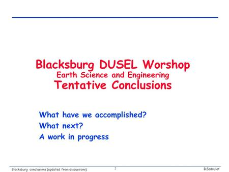 B.Sadoulet Blacksburg conclusions (updated from discussions) 1 Blacksburg DUSEL Worshop Earth Science and Engineering Tentative Conclusions What have we.