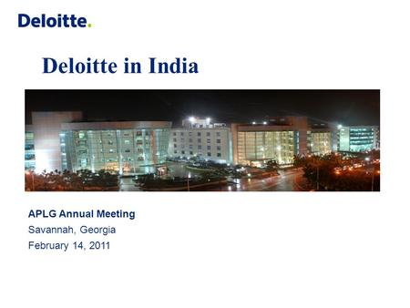 Deloitte in India APLG Annual Meeting Savannah, Georgia February 14, 2011.