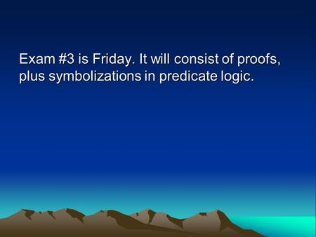 Exam #3 is Friday. It will consist of proofs, plus symbolizations in predicate logic.