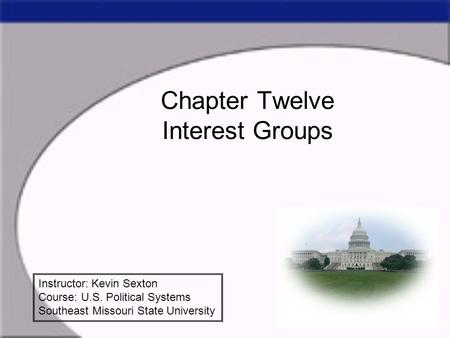 Chapter Twelve Interest Groups Instructor: Kevin Sexton Course: U.S. Political Systems Southeast Missouri State University.