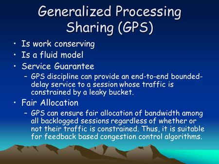 Generalized Processing Sharing (GPS) Is work conserving Is a fluid model Service Guarantee –GPS discipline can provide an end-to-end bounded- delay service.