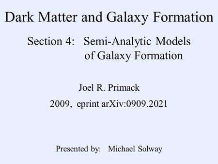 Dark Matter and Galaxy Formation Section 4: Semi-Analytic Models of Galaxy Formation Joel R. Primack 2009, eprint arXiv:0909.2021 Presented by: Michael.