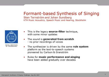 1 Interspeech Synthesis of Singing Challenge, Aug 28, 2007 Formant-based Synthesis of Singing Sten Ternström and Johan Sundberg KTH Music Acoustics, Speech.