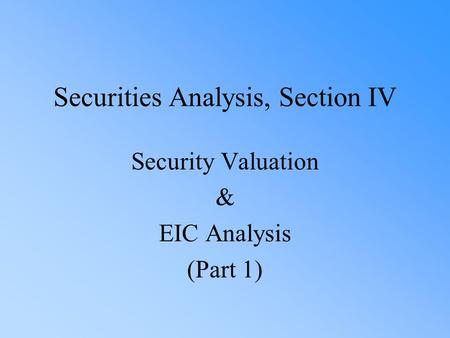 Securities Analysis, Section IV Security Valuation & EIC Analysis (Part 1)
