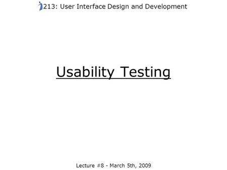 Usability Testing Lecture #8 - March 5th, 2009 213: User Interface Design and Development.
