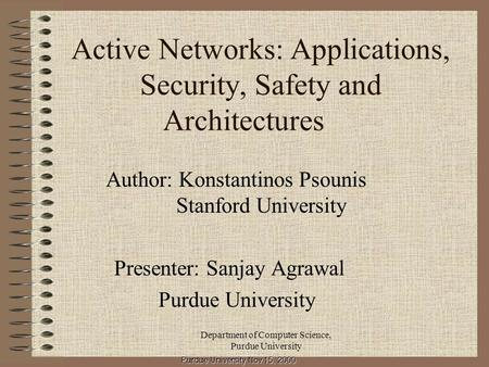 Department of Computer Science, Purdue University Active Networks: Applications, Security, Safety and Architectures Author: Konstantinos Psounis Stanford.