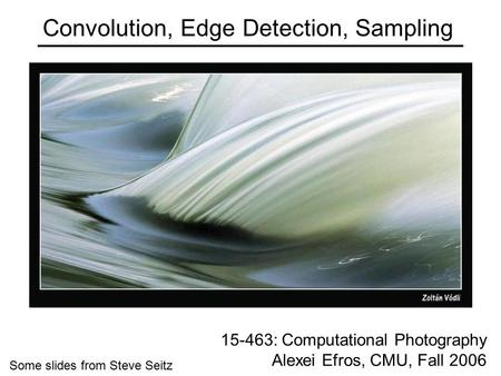 Convolution, Edge Detection, Sampling 15-463: Computational Photography Alexei Efros, CMU, Fall 2006 Some slides from Steve Seitz.